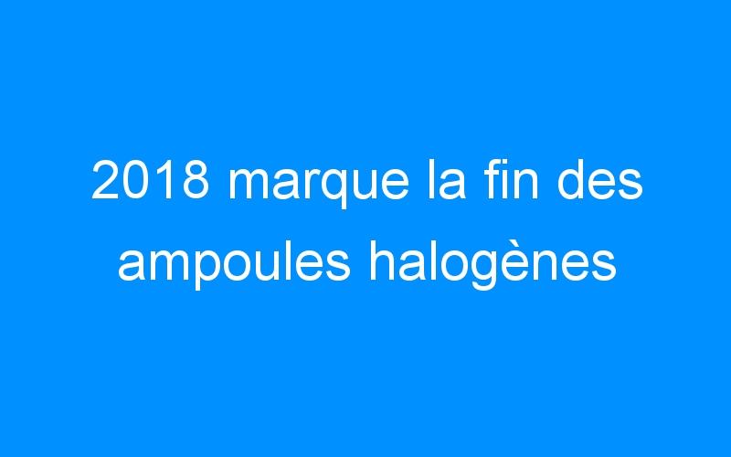 2018 marque la fin des ampoules halogènes