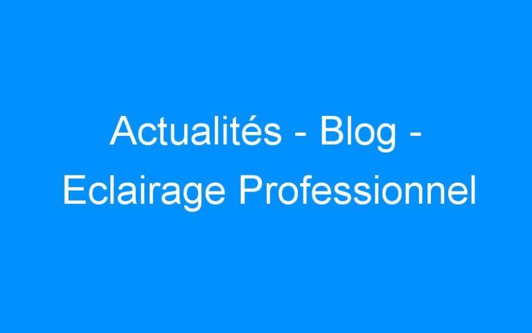 Actualités – Blog – Eclairage Professionnel