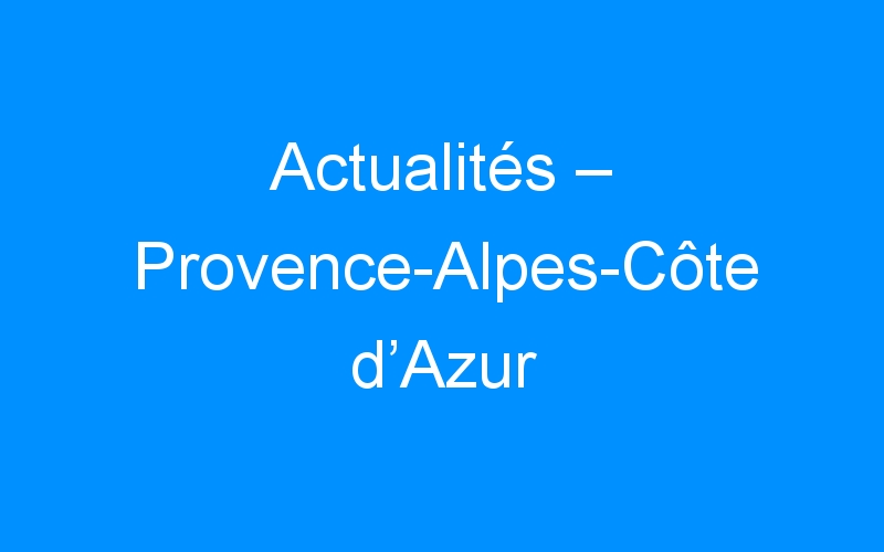 Actualités – Provence-Alpes-Côte d'Azur