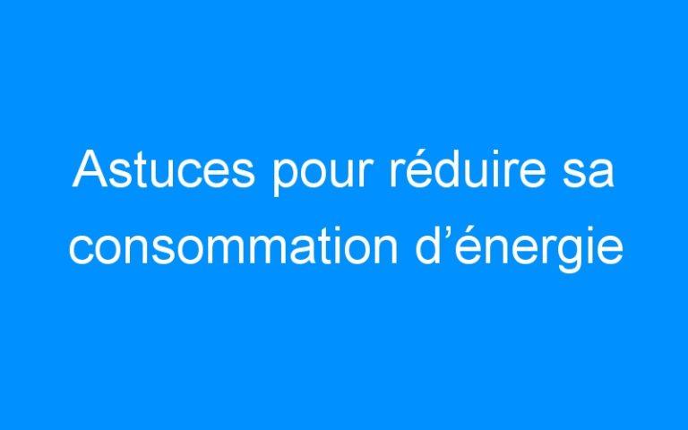 Astuces pour réduire sa consommation d'énergie