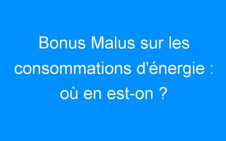 Bonus Malus sur les consommations d'énergie : où en est-on ?
