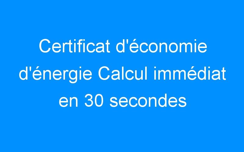 Certificat d'économie d'énergie Calcul immédiat en 30 secondes