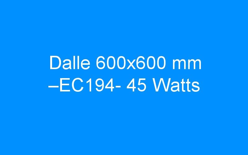 Dalle 600×600 mm –EC194- 45 Watts