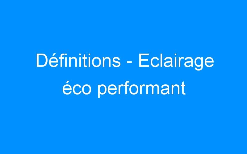 Définitions – Eclairage éco performant