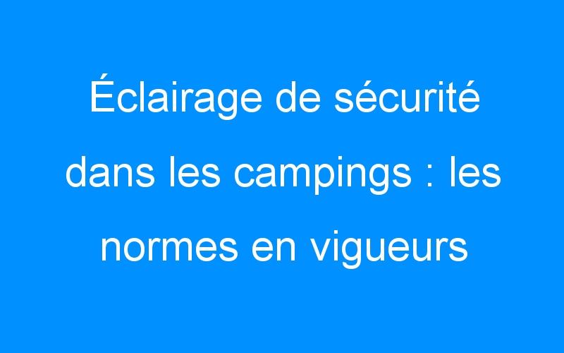 Éclairage de sécurité dans les campings : les normes en vigueurs