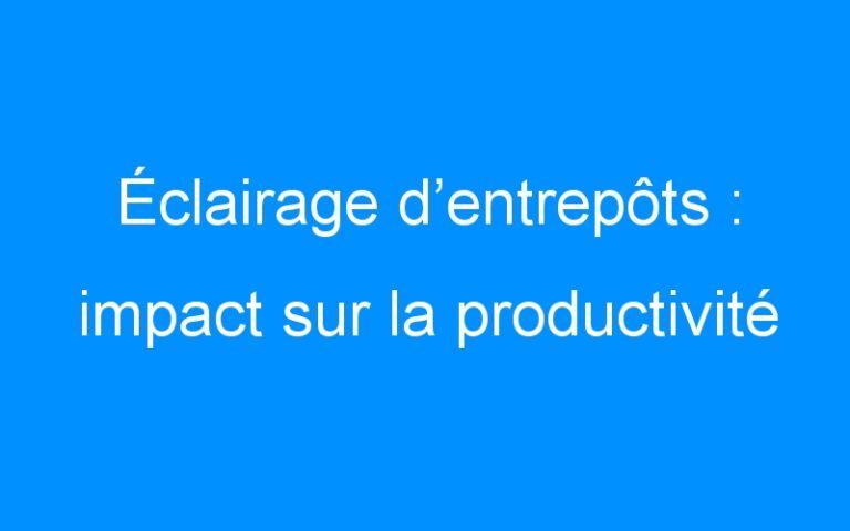 Éclairage d'entrepôts : impact sur la productivité