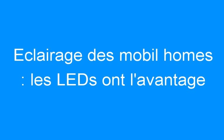 Eclairage des mobil homes : les LEDs ont l'avantage