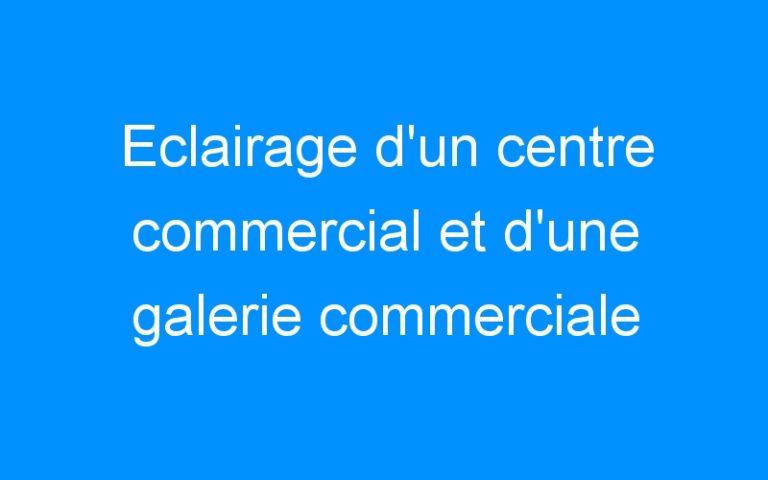 Eclairage d'un centre commercial et d'une galerie commerciale