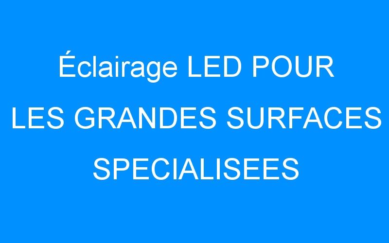Éclairage LED POUR LES GRANDES SURFACES SPECIALISEES