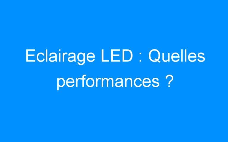 Eclairage LED : Quelles performances ?