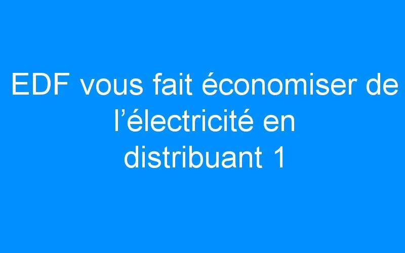 EDF vous fait économiser de l'électricité en distribuant 1 million d'ampoules LED