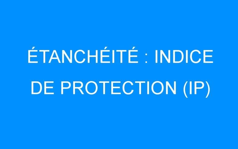 ÉTANCHÉITÉ : INDICE DE PROTECTION (IP)
