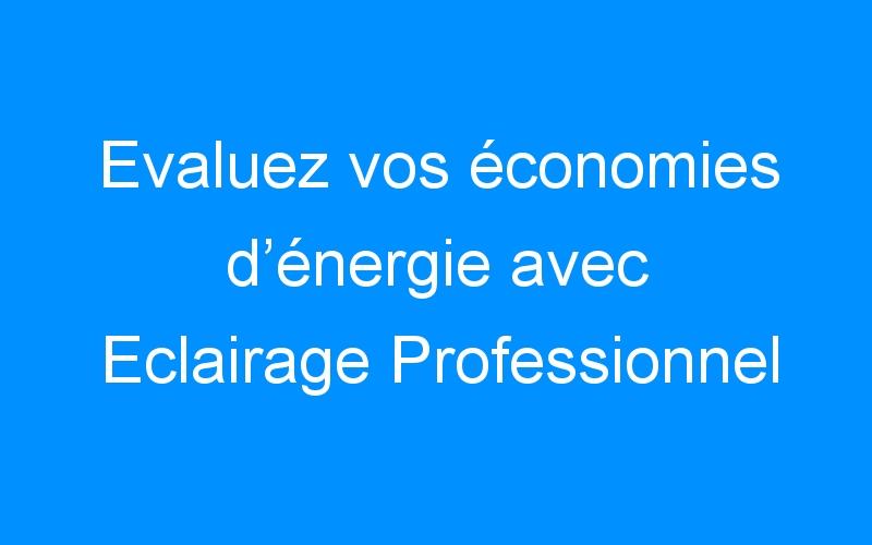 Evaluez vos économies d'énergie avec Eclairage Professionnel