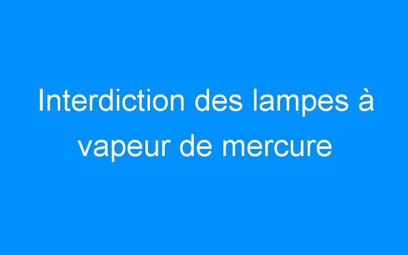 Interdiction des lampes à vapeur de mercure