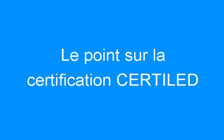 Le point sur la certification CERTILED