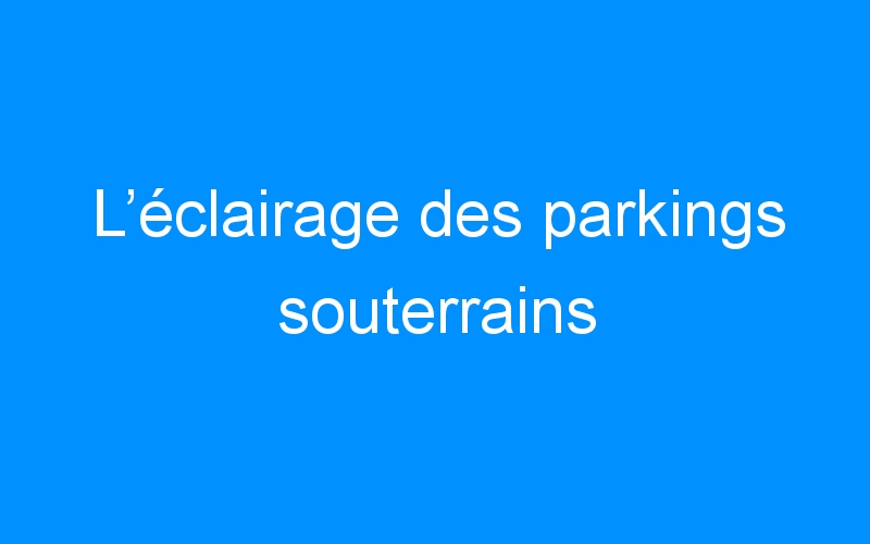 L'éclairage des parkings souterrains