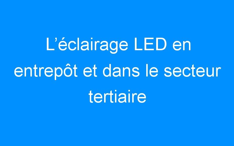 L'éclairage LED en entrepôt et dans le secteur tertiaire