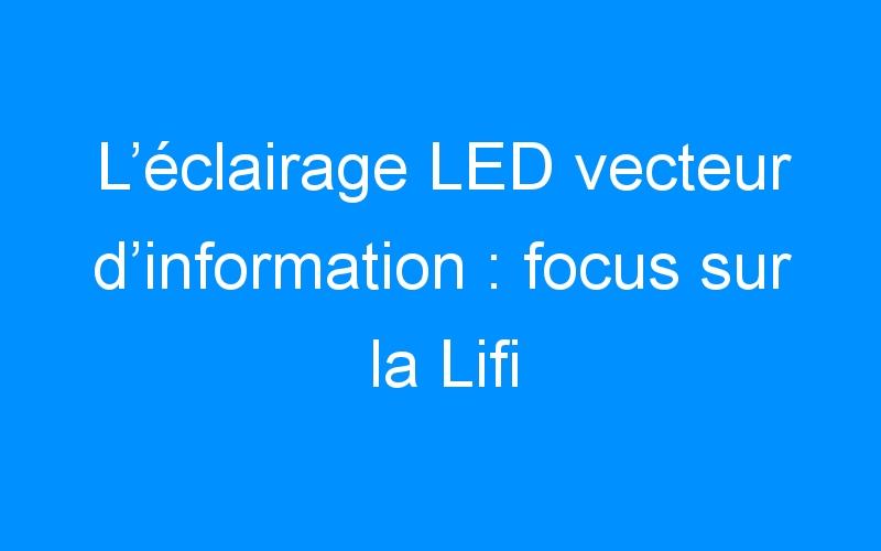 L'éclairage LED vecteur d'information : focus sur la Lifi