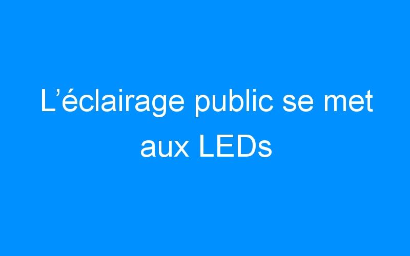 L'éclairage public se met aux LEDs