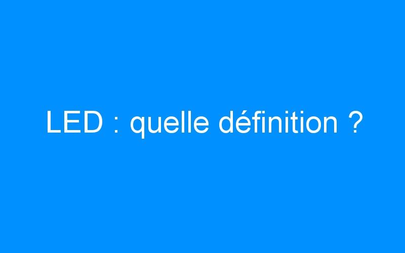 LED : quelle définition ?