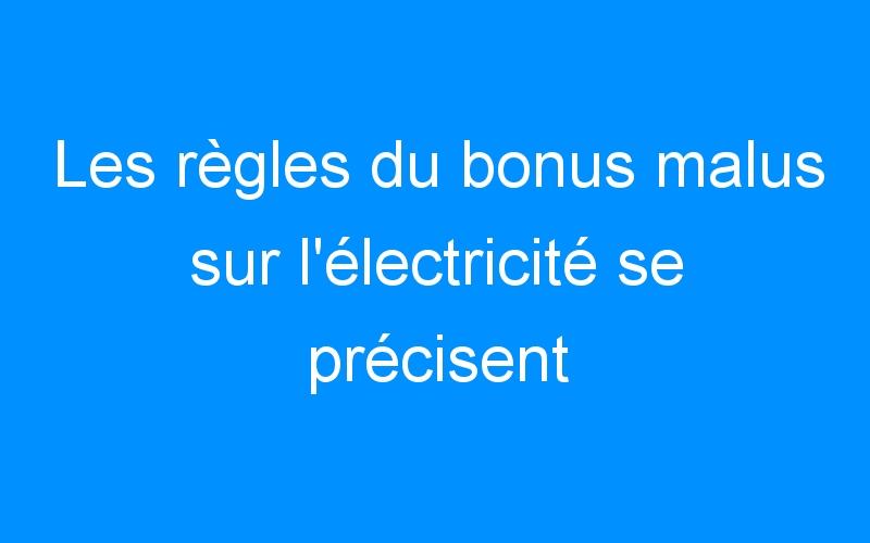 Les règles du bonus malus sur l'électricité se précisent