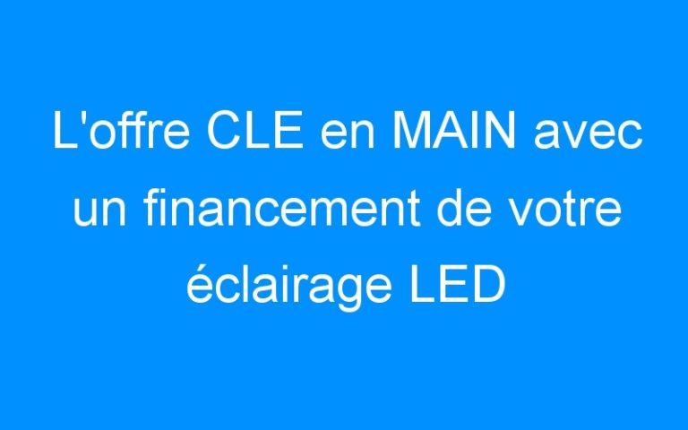 L'offre CLE en MAIN avec un financement de votre éclairage LED
