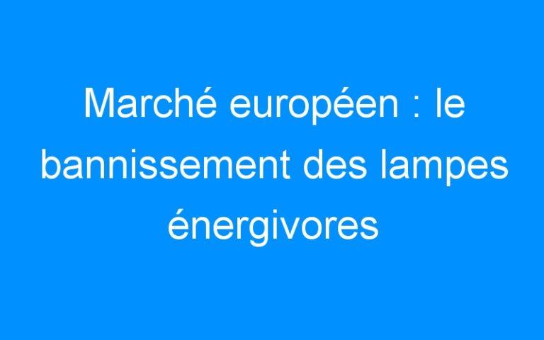 Marché européen : le bannissement des lampes énergivores