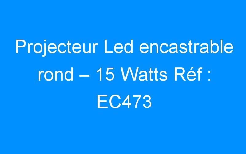 Projecteur Led encastrable rond – 15 Watts Réf : EC473