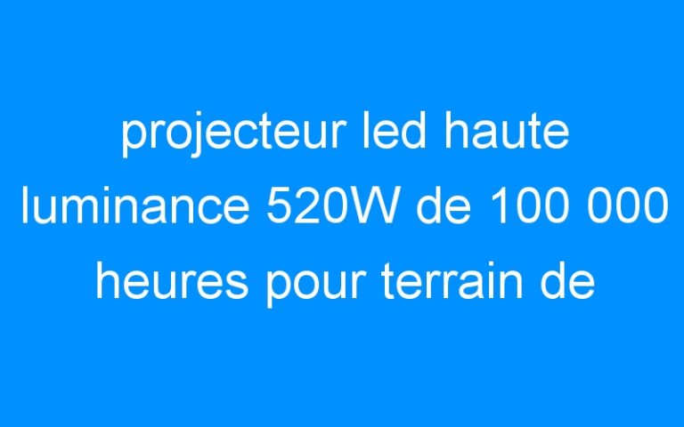 projecteur led haute luminance 520W de 100 000 heures pour terrain de football