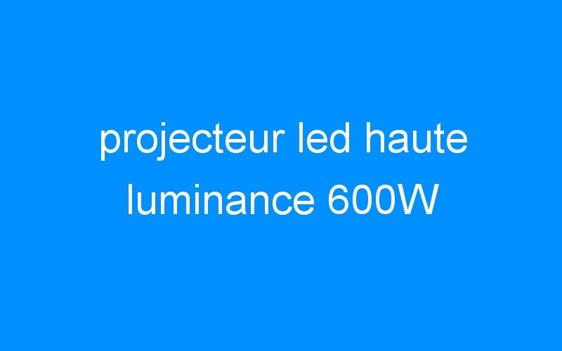 projecteur led haute luminance 600W