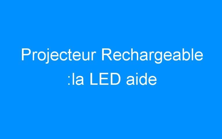 Projecteur Rechargeable :la LED aide