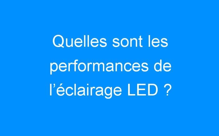 Quelles sont les performances de l'éclairage LED ?