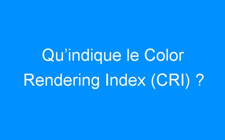 Qu'indique le Color Rendering Index (CRI) ?