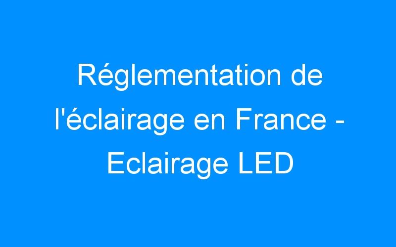 Réglementation de l'éclairage en France – Eclairage LED