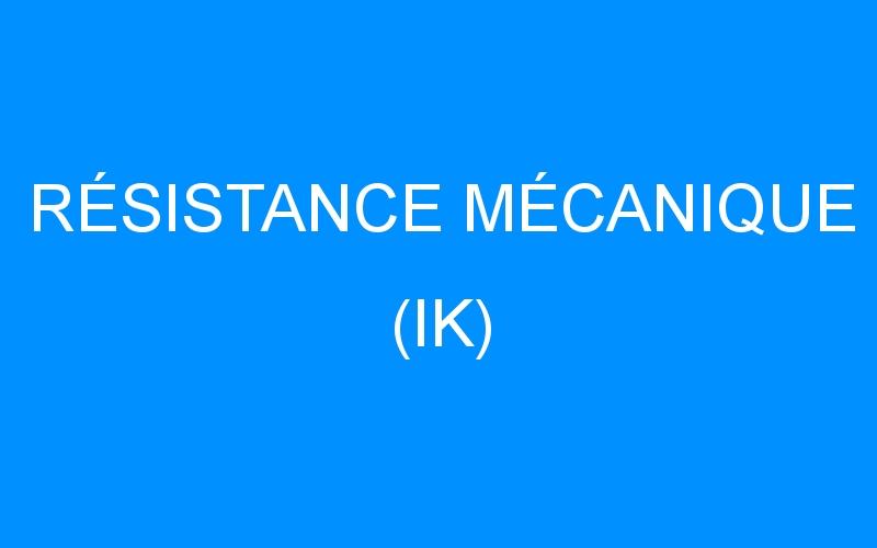 RÉSISTANCE MÉCANIQUE (IK)