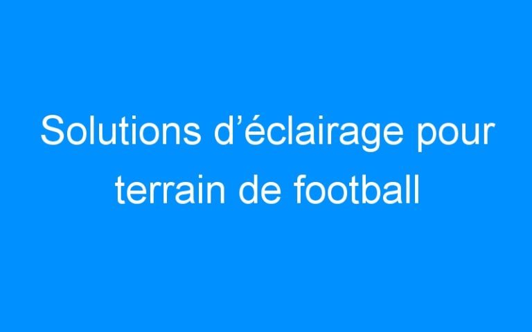 Solutions d'éclairage pour terrain de football