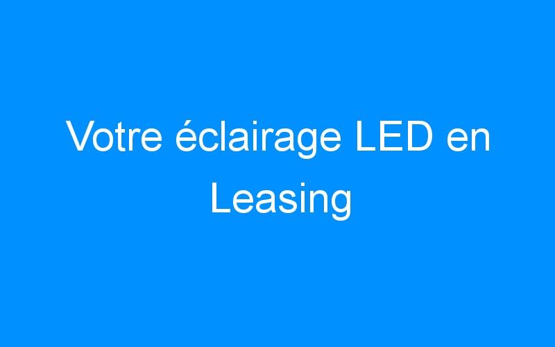 Votre éclairage LED en Leasing